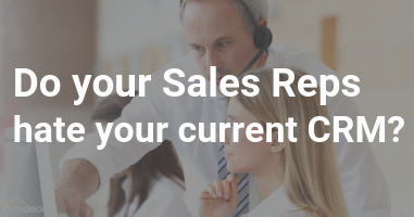 Do your Sales Reps hate your current CRM?