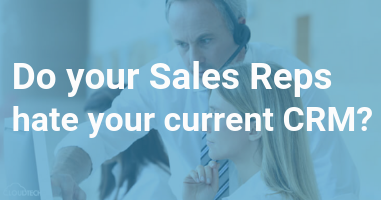 Do you Sales Reps hate your current CRM?
